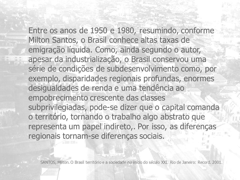 Entre os anos de 1950 e 1980, resumindo, conforme Milton Santos, o Brasil conhece altas taxas de emigração líquida. Como, ainda segundo o autor, apesar da industrialização, o Brasil conservou uma série de condições de subdesenvolvimento como, por exemplo, disparidades regionais profundas, enormes desigualdades de renda e uma tendência ao empobrecimento crescente das classes subprivilegiadas, pode-se dizer que o capital comanda o território, tornando o trabalho algo abstrato que representa um papel indireto,. Por isso, as diferenças regionais tornam-se diferenças sociais.