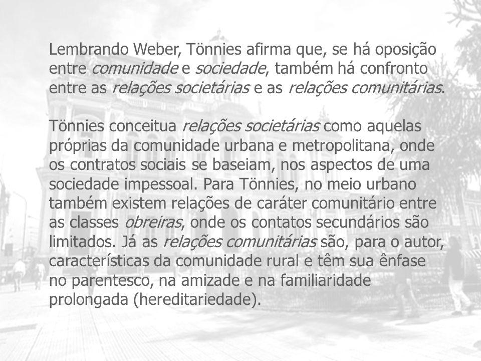 Lembrando Weber, Tönnies afirma que, se há oposição entre comunidade e sociedade, também há confronto entre as relações societárias e as relações comunitárias.