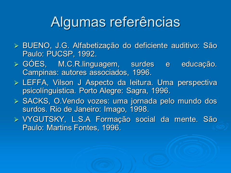 Algumas referências BUENO, J.G. Alfabetização do deficiente auditivo: São Paulo: PUCSP, 1992.