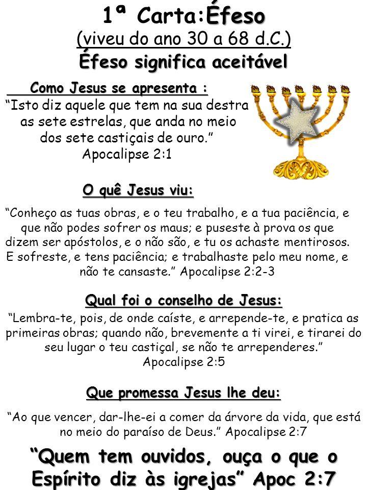 1ª Carta:Éfeso (viveu do ano 30 a 68 d.C.) Éfeso significa aceitável. Como Jesus se apresenta : Isto diz aquele que tem na sua destra.