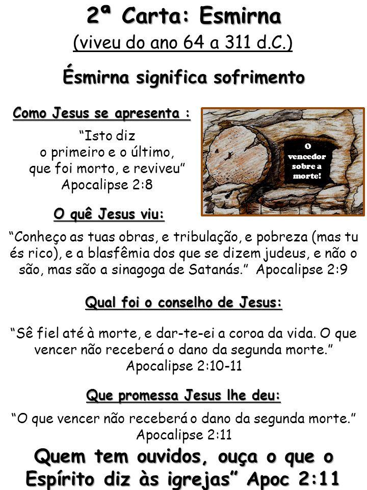 2ª Carta: Esmirna (viveu do ano 64 a 311 d.C.) Ésmirna significa sofrimento. Como Jesus se apresenta :