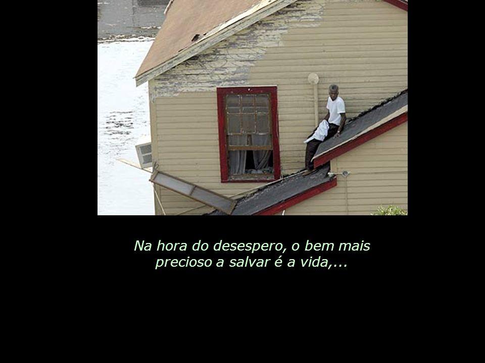 Na hora do desespero, o bem mais precioso a salvar é a vida,...