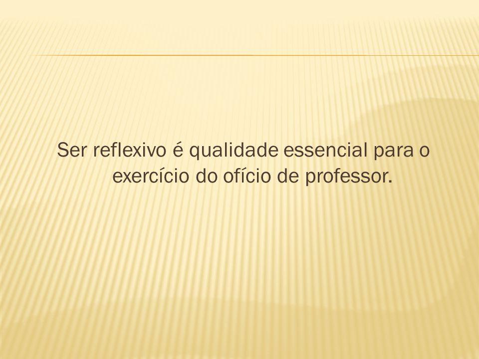 Ser reflexivo é qualidade essencial para o exercício do ofício de professor.