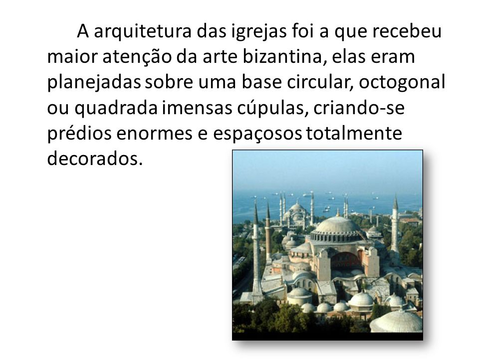 A arquitetura das igrejas foi a que recebeu maior atenção da arte bizantina, elas eram planejadas sobre uma base circular, octogonal ou quadrada imensas cúpulas, criando-se prédios enormes e espaçosos totalmente decorados.