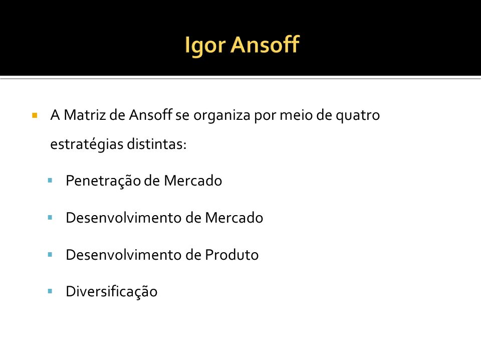 Igor Ansoff A Matriz de Ansoff se organiza por meio de quatro estratégias distintas: Penetração de Mercado.