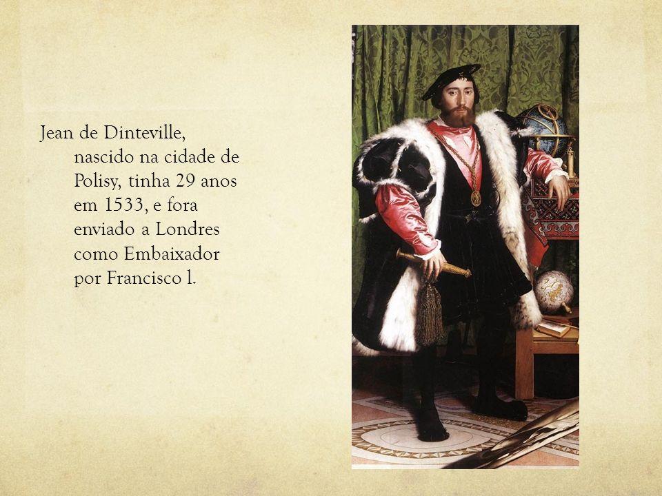 Jean de Dinteville, nascido na cidade de Polisy, tinha 29 anos em 1533, e fora enviado a Londres como Embaixador por Francisco l.