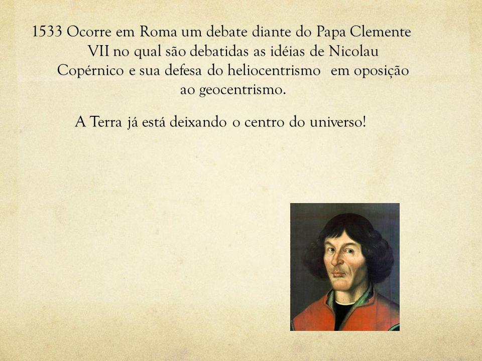 1533 Ocorre em Roma um debate diante do Papa Clemente VII no qual são debatidas as idéias de Nicolau Copérnico e sua defesa do heliocentrismo em oposição ao geocentrismo.