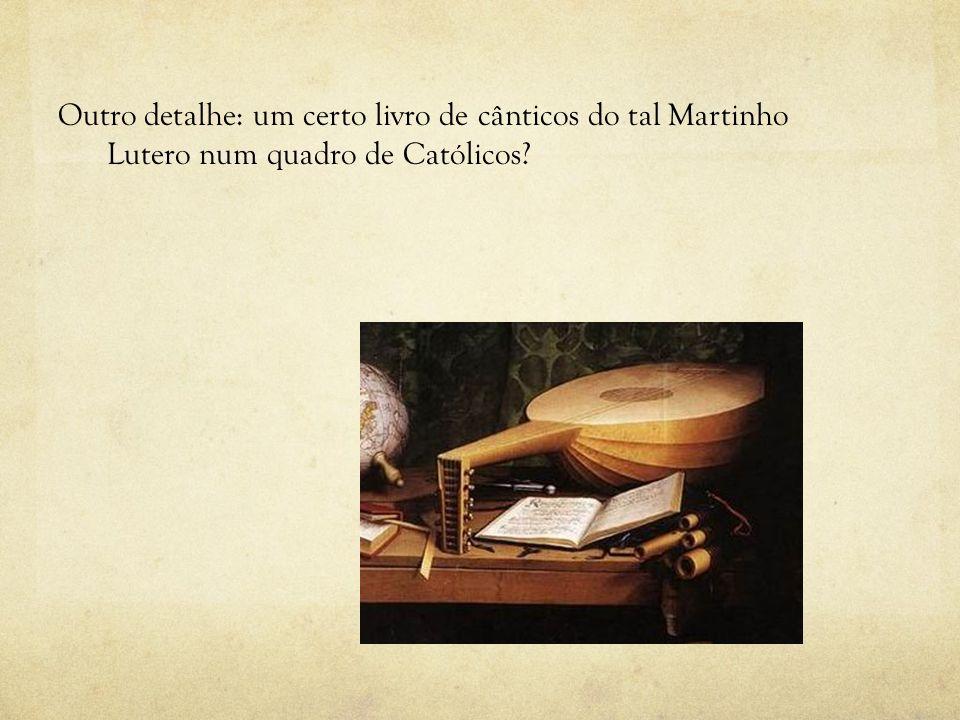 Outro detalhe: um certo livro de cânticos do tal Martinho Lutero num quadro de Católicos