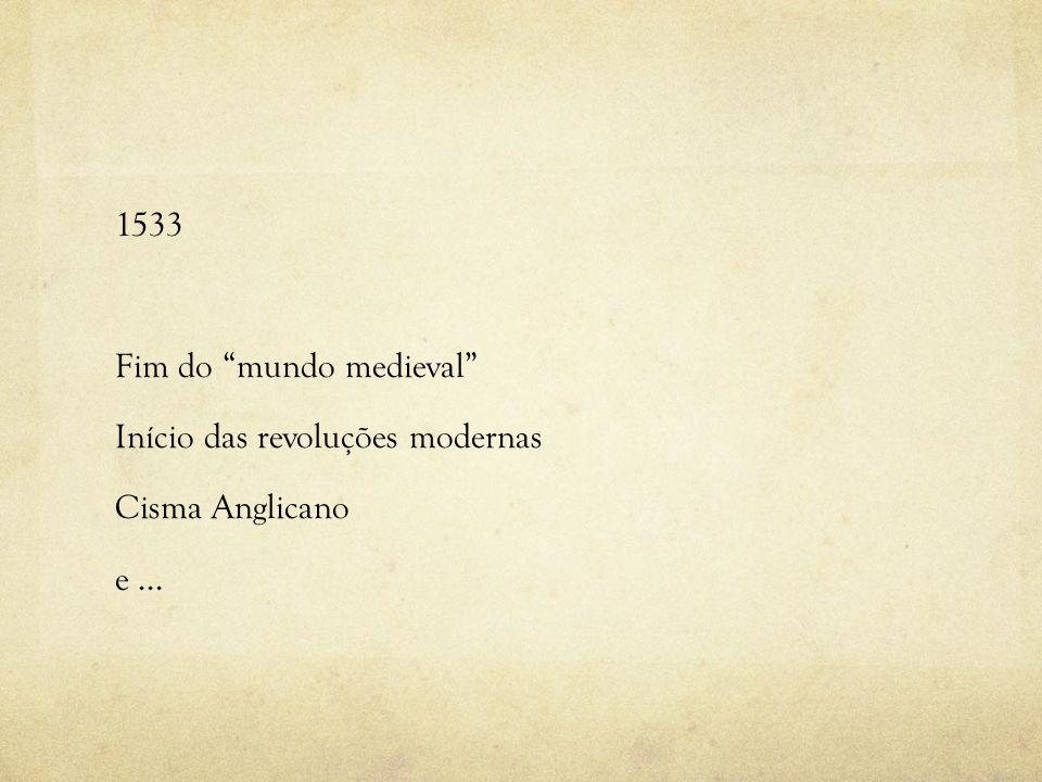 1533 Fim do mundo medieval Início das revoluções modernas Cisma Anglicano e ...