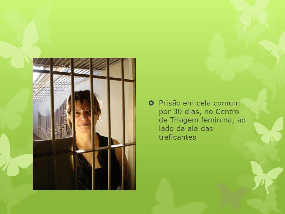 Prisão em cela comum por 30 dias, no Centro de Triagem feminina, ao lado da ala das traficantes