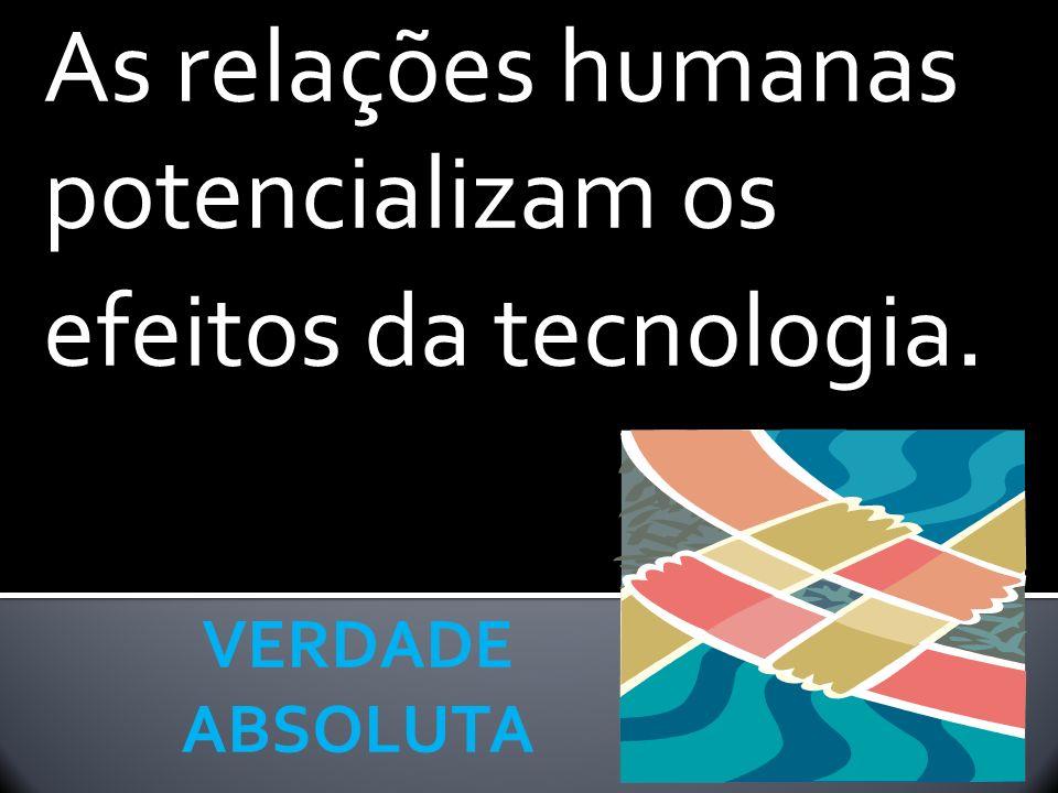 As relações humanas potencializam os efeitos da tecnologia.