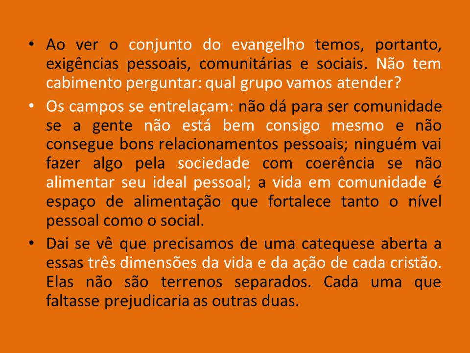 Ao ver o conjunto do evangelho temos, portanto, exigências pessoais, comunitárias e sociais. Não tem cabimento perguntar: qual grupo vamos atender