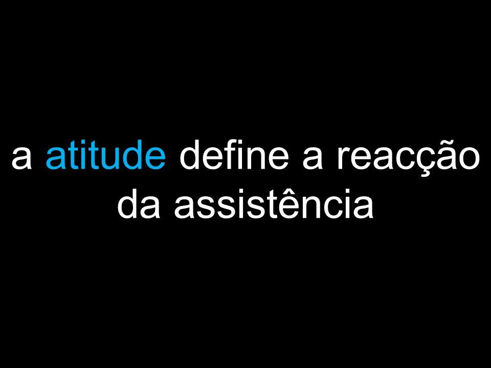 a atitude define a reacção da assistência