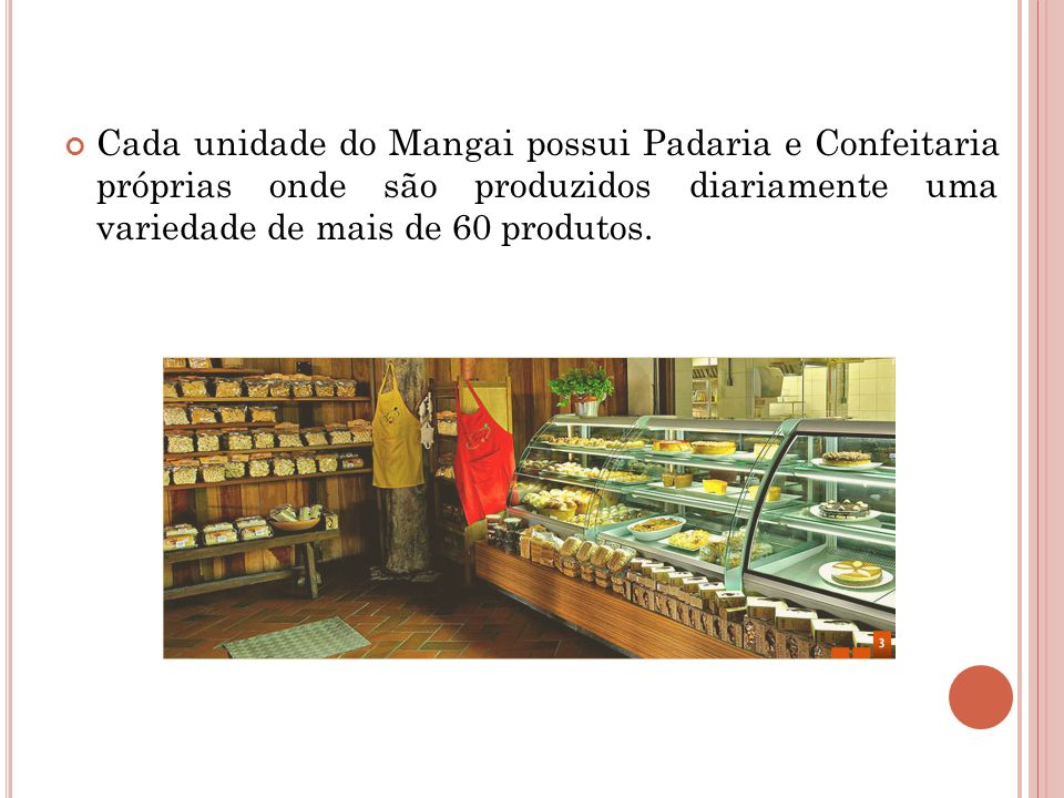 Cada unidade do Mangai possui Padaria e Confeitaria próprias onde são produzidos diariamente uma variedade de mais de 60 produtos.
