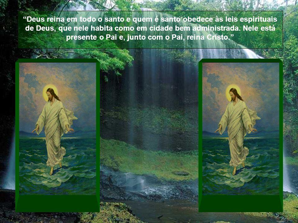 Deus reina em todo o santo e quem é santo obedece às leis espirituais de Deus, que nele habita como em cidade bem administrada.