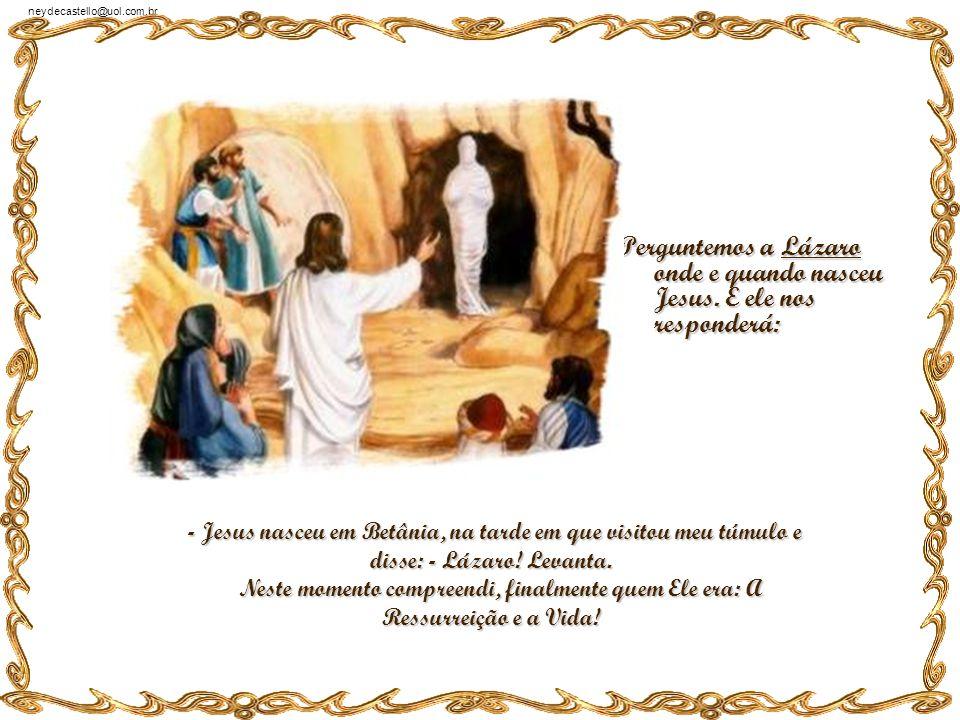 Perguntemos a Lázaro onde e quando nasceu Jesus. E ele nos responderá: