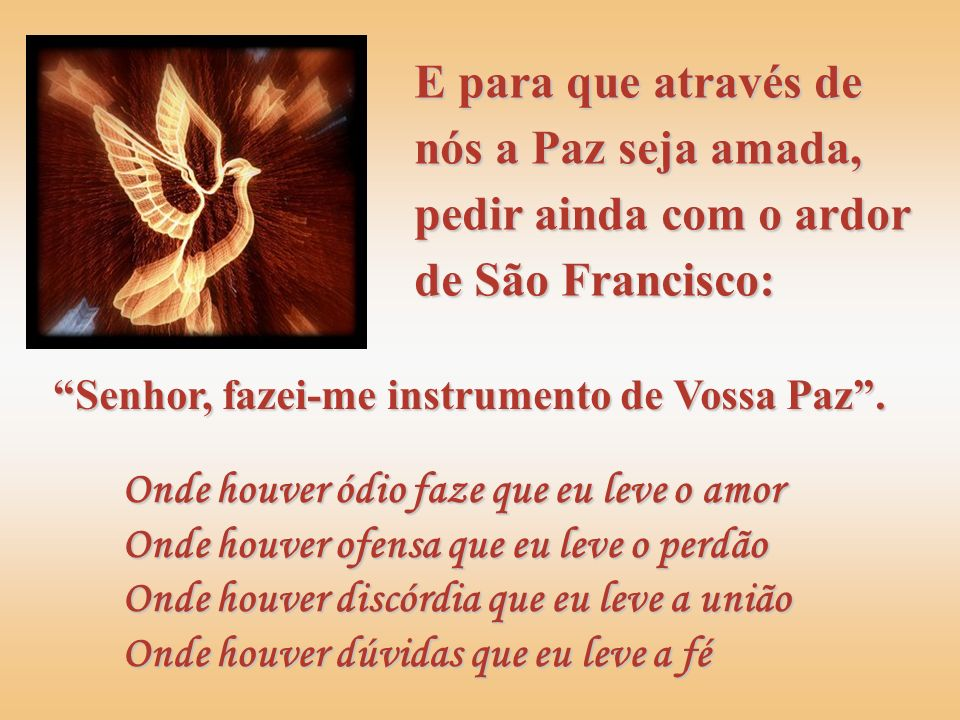 E para que através de nós a Paz seja amada, pedir ainda com o ardor de São Francisco:
