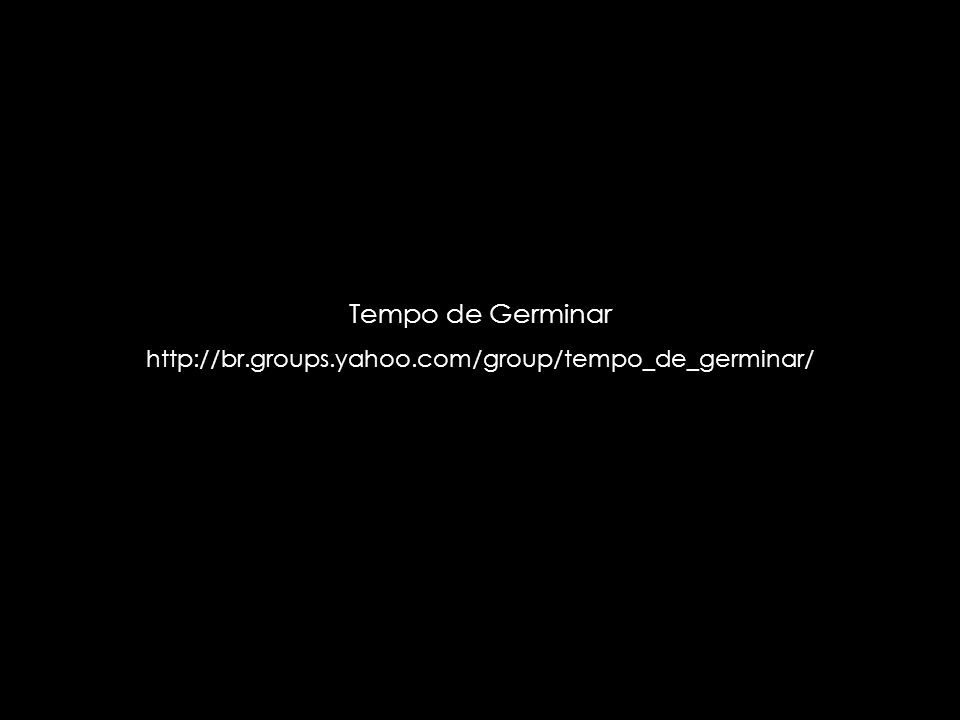 Tempo de Germinar http://br.groups.yahoo.com/group/tempo_de_germinar/