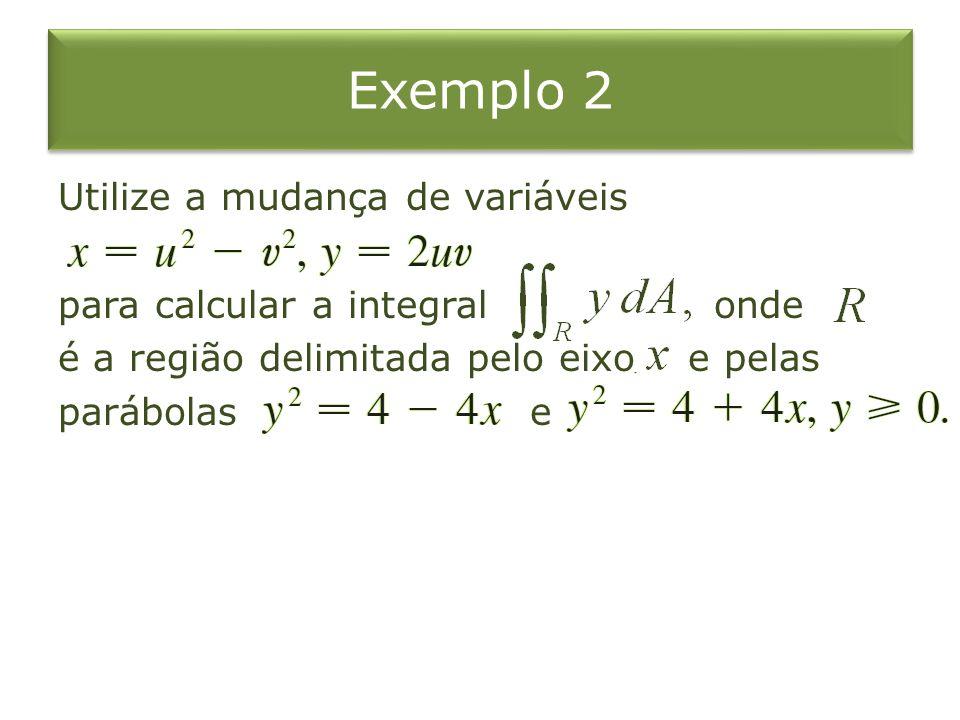 Exemplo 2Utilize a mudança de variáveis para calcular a integral onde é a região delimitada pelo eixo e pelas parábolas e