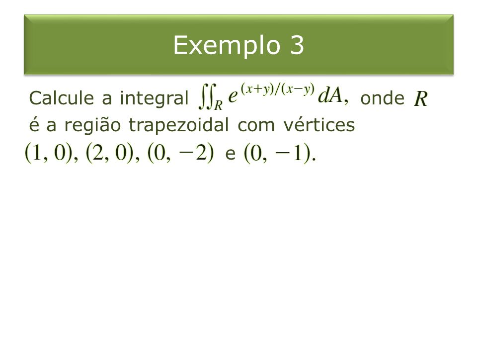 Exemplo 3 Calcule a integral onde é a região trapezoidal com vértices e