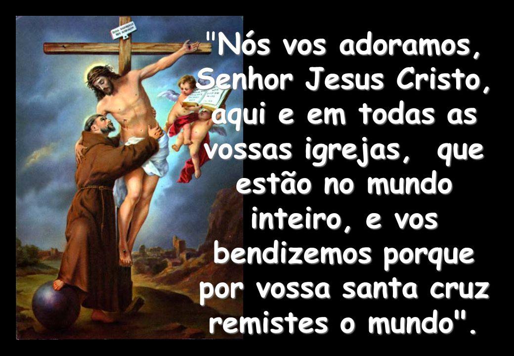 Nós vos adoramos, Senhor Jesus Cristo, aqui e em todas as vossas igrejas, que estão no mundo inteiro, e vos bendizemos porque por vossa santa cruz remistes o mundo .