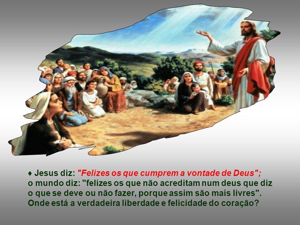 ♦ Jesus diz: Felizes os que cumprem a vontade de Deus ;