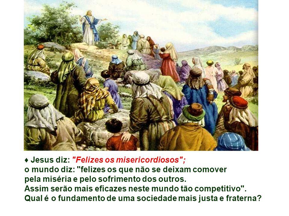 ♦ Jesus diz: Felizes os misericordiosos ;