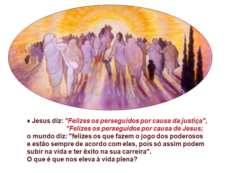 ♦ Jesus diz: Felizes os perseguidos por causa da justiça ,