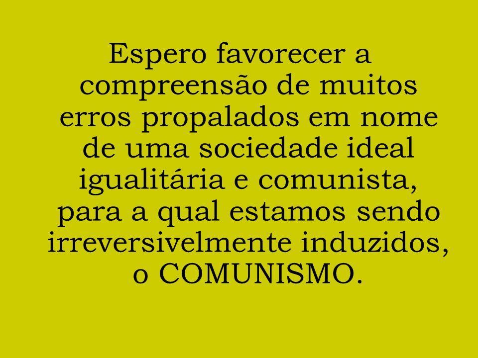 Espero favorecer a compreensão de muitos erros propalados em nome de uma sociedade ideal igualitária e comunista, para a qual estamos sendo irreversivelmente induzidos, o COMUNISMO.