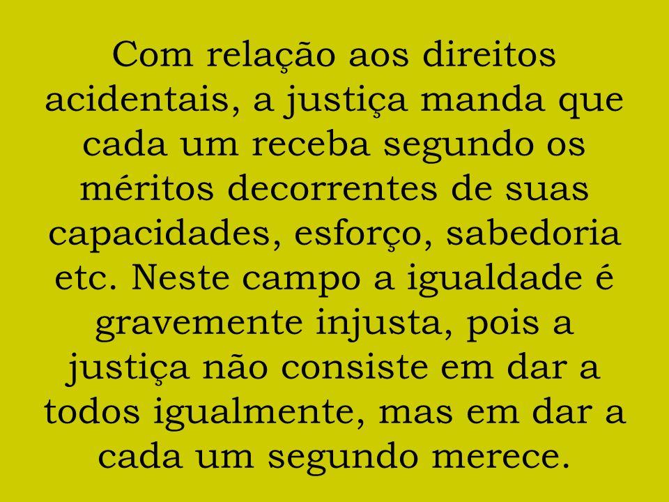 Com relação aos direitos acidentais, a justiça manda que cada um receba segundo os méritos decorrentes de suas capacidades, esforço, sabedoria etc.