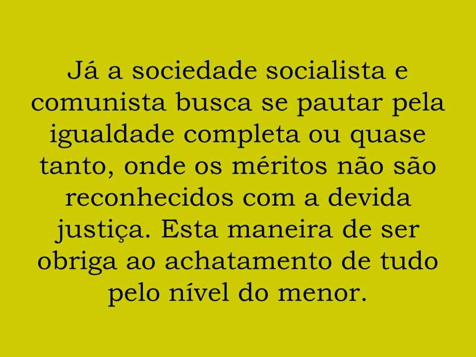Já a sociedade socialista e comunista busca se pautar pela igualdade completa ou quase tanto, onde os méritos não são reconhecidos com a devida justiça.