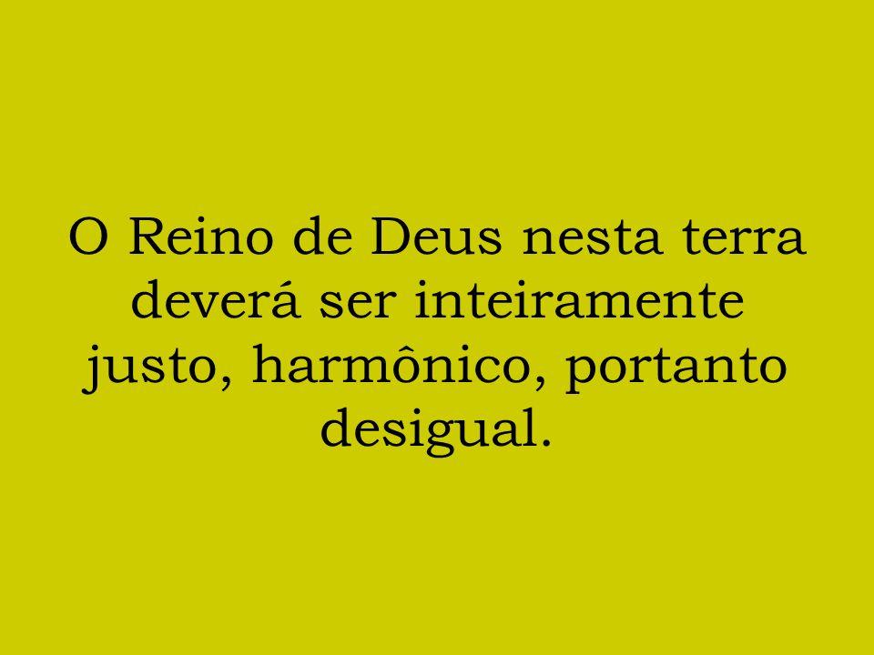 O Reino de Deus nesta terra deverá ser inteiramente justo, harmônico, portanto desigual.