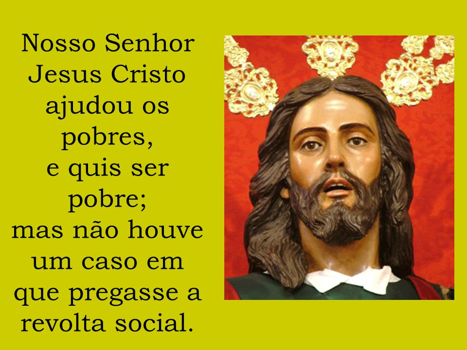Nosso Senhor Jesus Cristo ajudou os pobres, e quis ser pobre; mas não houve um caso em que pregasse a revolta social.