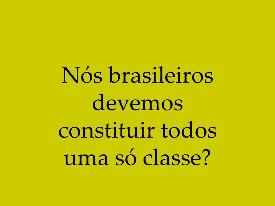 Nós brasileiros devemos constituir todos uma só classe