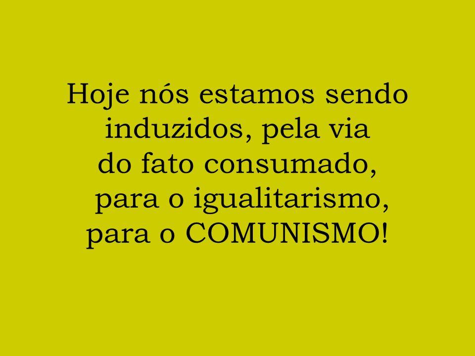 Hoje nós estamos sendo induzidos, pela via do fato consumado, para o igualitarismo, para o COMUNISMO!