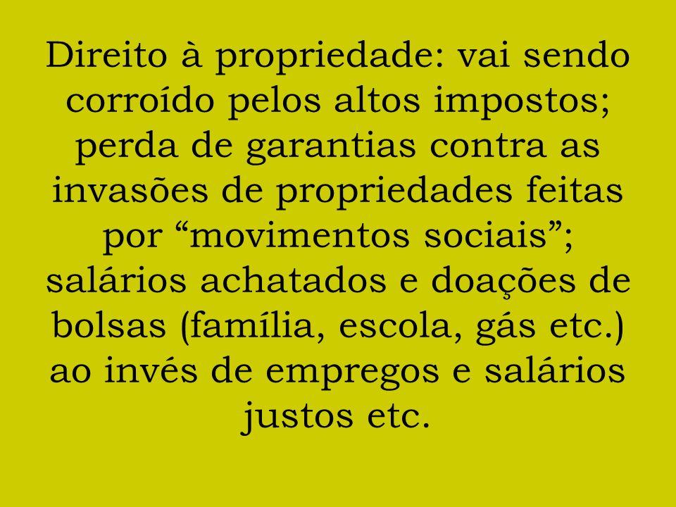 Direito à propriedade: vai sendo corroído pelos altos impostos; perda de garantias contra as invasões de propriedades feitas por movimentos sociais ; salários achatados e doações de bolsas (família, escola, gás etc.) ao invés de empregos e salários justos etc.