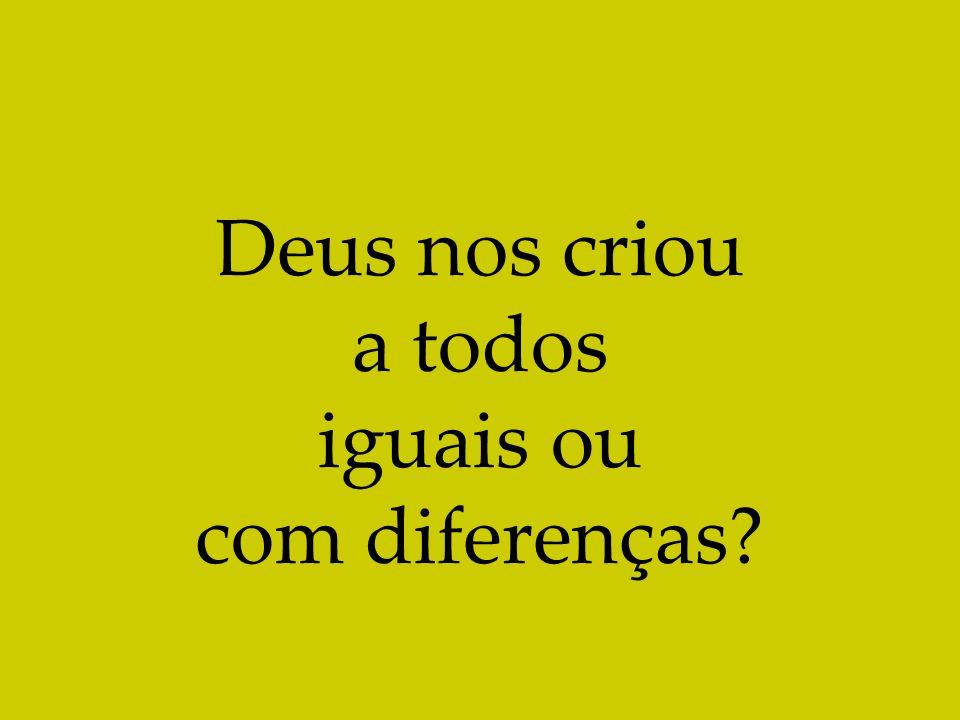 Deus nos criou a todos iguais ou com diferenças