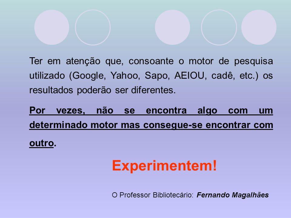 Ter em atenção que, consoante o motor de pesquisa utilizado (Google, Yahoo, Sapo, AEIOU, cadê, etc.) os resultados poderão ser diferentes.