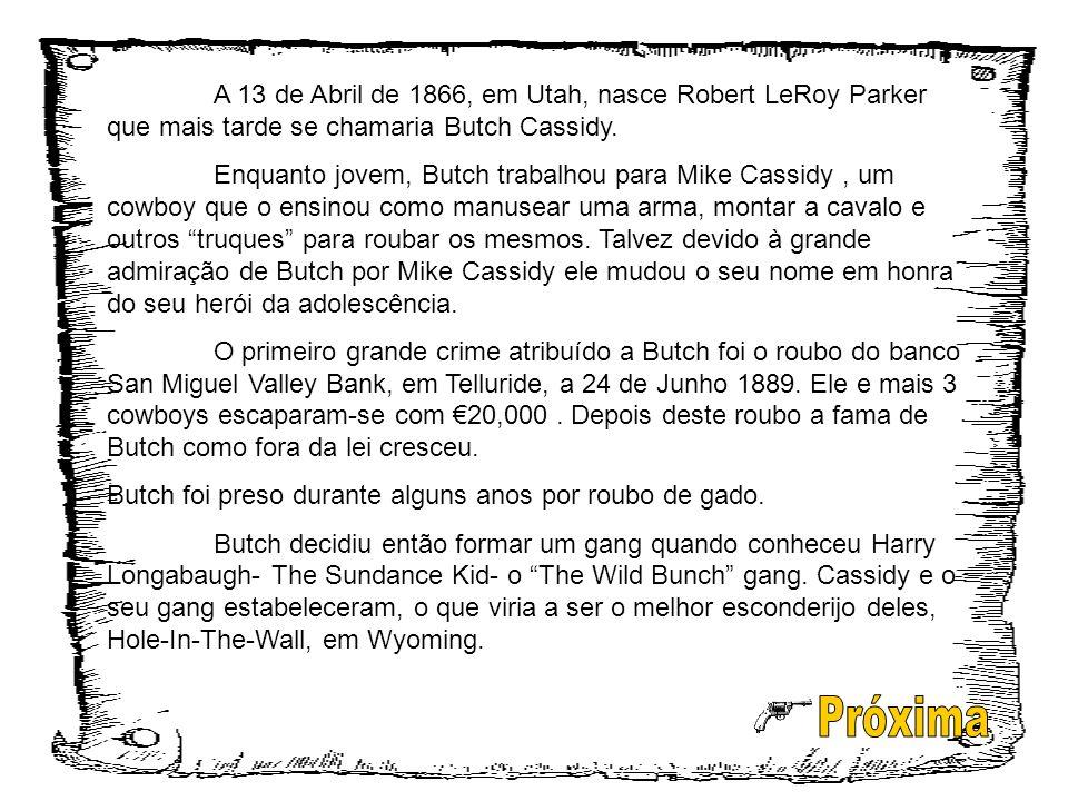 A 13 de Abril de 1866, em Utah, nasce Robert LeRoy Parker que mais tarde se chamaria Butch Cassidy.