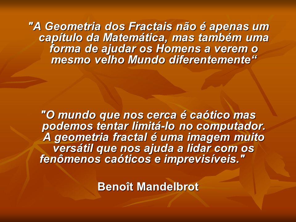 A Geometria dos Fractais não é apenas um capítulo da Matemática, mas também uma forma de ajudar os Homens a verem o mesmo velho Mundo diferentemente