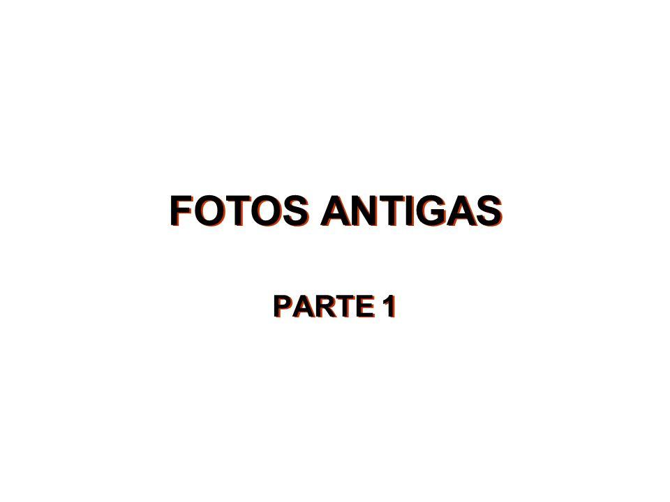 FOTOS ANTIGAS PARTE 1