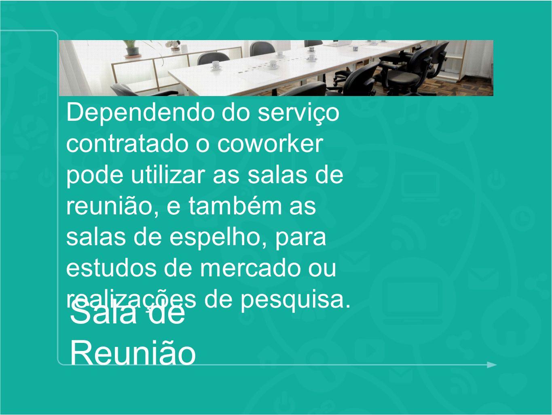 Dependendo do serviço contratado o coworker pode utilizar as salas de reunião, e também as salas de espelho, para estudos de mercado ou realizações de pesquisa.