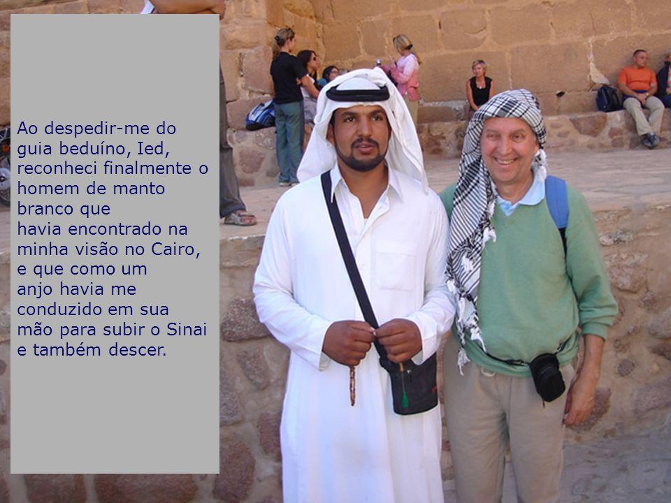Ao despedir-me do guia beduíno, Ied, reconheci finalmente o homem de manto branco que havia encontrado na minha visão no Cairo, e que como um anjo havia me conduzido em sua mão para subir o Sinai e também descer.