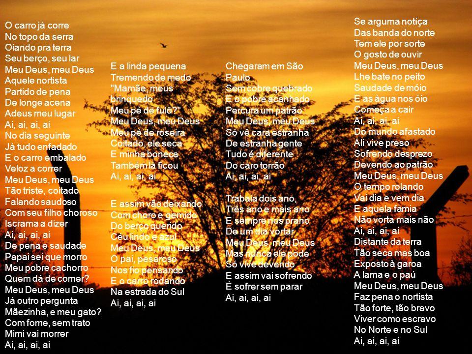 Se arguma notíça Das banda do norte Tem ele por sorte O gosto de ouvir Meu Deus, meu Deus Lhe bate no peito Saudade de móio E as água nos óio Começa a cair Ai, ai, ai, ai Do mundo afastado Ali vive preso Sofrendo desprezo Devendo ao patrão Meu Deus, meu Deus O tempo rolando Vai dia e vem dia E aquela famia Não vorta mais não Ai, ai, ai, ai Distante da terra Tão seca mas boa Exposto à garoa A lama e o paú Meu Deus, meu Deus Faz pena o nortista Tão forte, tão bravo Viver como escravo No Norte e no Sul Ai, ai, ai, ai