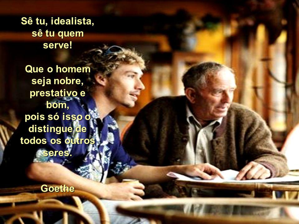 Sê tu, idealista, sê tu quem serve!