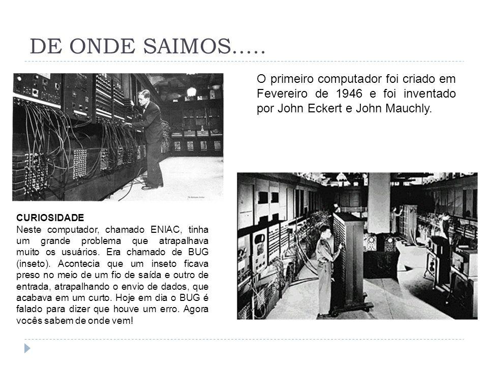DE ONDE SAIMOS..... O primeiro computador foi criado em Fevereiro de 1946 e foi inventado por John Eckert e John Mauchly.