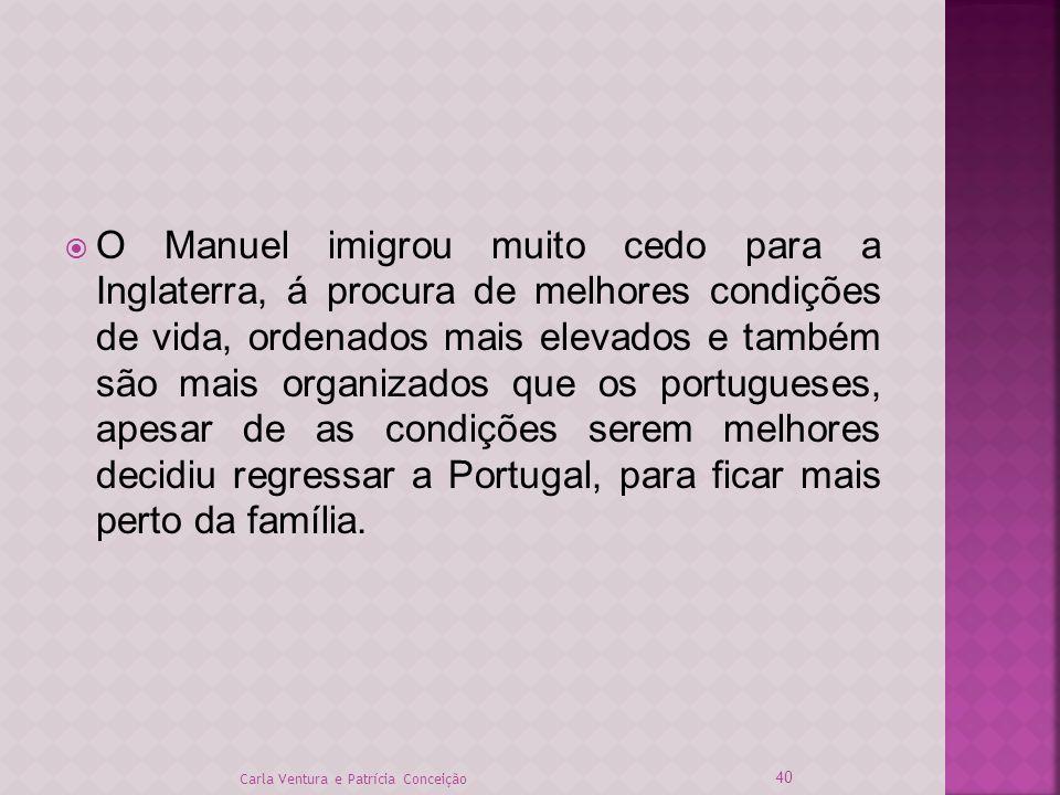 O Manuel imigrou muito cedo para a Inglaterra, á procura de melhores condições de vida, ordenados mais elevados e também são mais organizados que os portugueses, apesar de as condições serem melhores decidiu regressar a Portugal, para ficar mais perto da família.