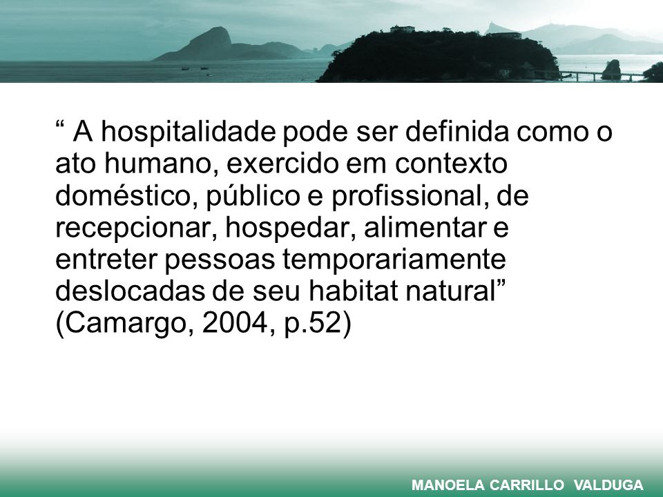 A hospitalidade pode ser definida como o ato humano, exercido em contexto doméstico, público e profissional, de recepcionar, hospedar, alimentar e entreter pessoas temporariamente deslocadas de seu habitat natural (Camargo, 2004, p.52)