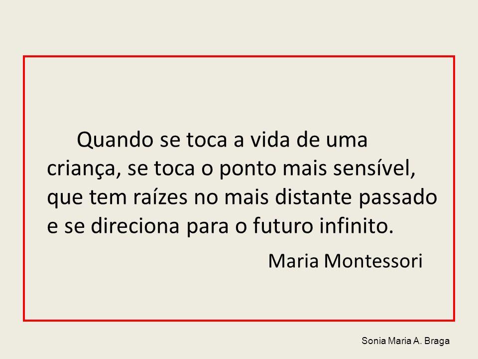 Quando se toca a vida de uma criança, se toca o ponto mais sensível, que tem raízes no mais distante passado e se direciona para o futuro infinito. Maria Montessori