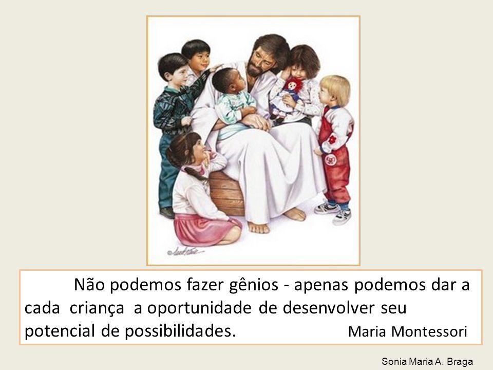Não podemos fazer gênios - apenas podemos dar a cada criança a oportunidade de desenvolver seu potencial de possibilidades. Maria Montessori